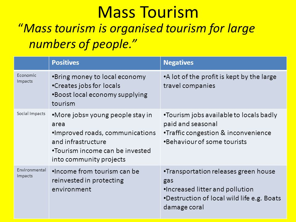 """Mass Tourism """"Mass tourism is organised tourism for large numbers of people."""" PositivesNegatives Economic Impacts Bring money to local economy Creates"""