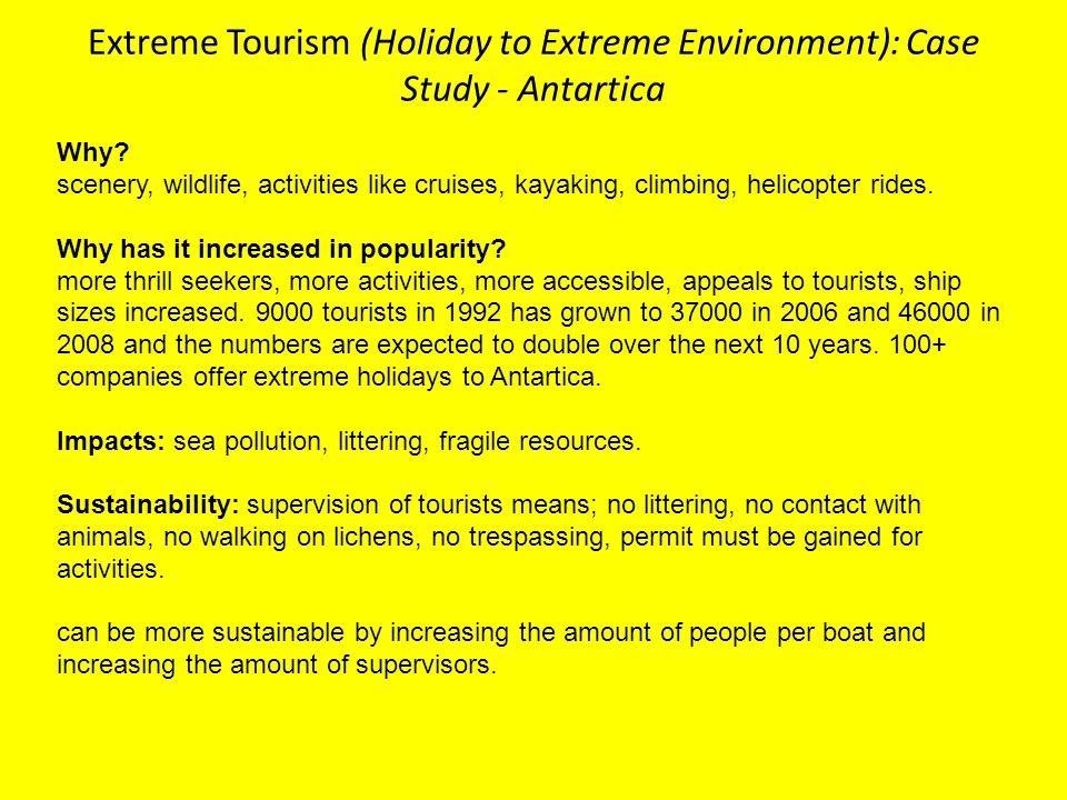 Extreme Tourism (Holiday to Extreme Environment): Case Study - Antartica Why? scenery, wildlife, activities like cruises, kayaking, climbing, helicopt