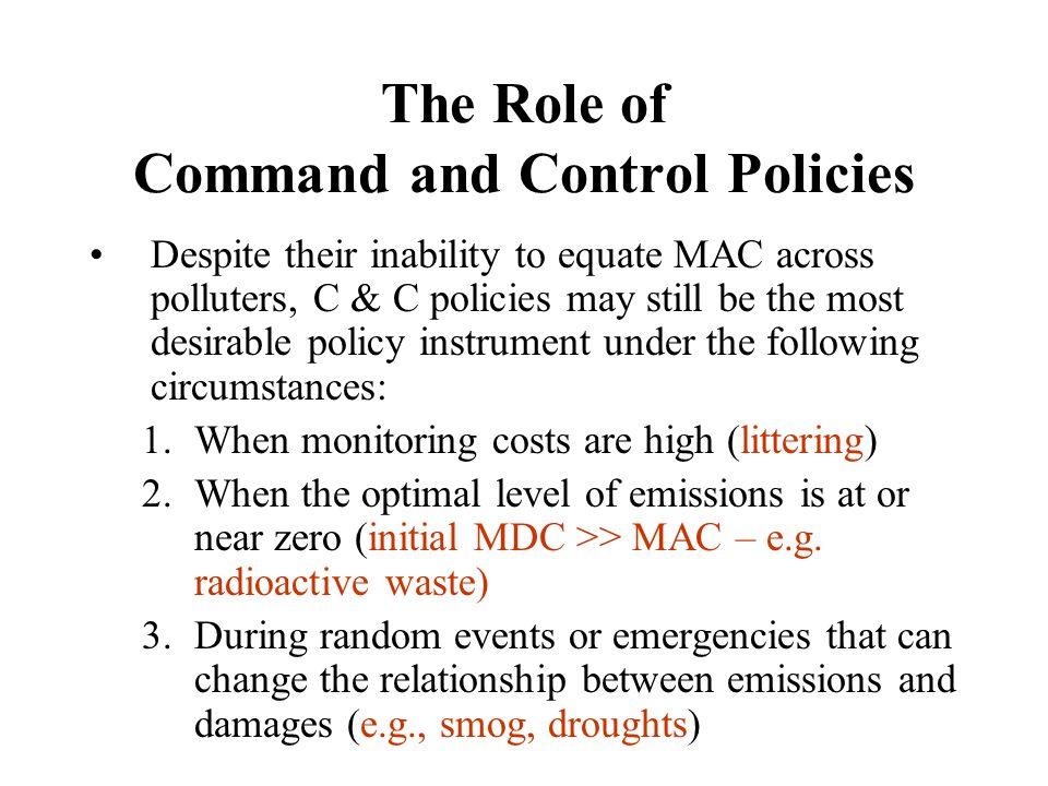 The Role of Command and Control Policies Despite their inability to equate MAC across polluters, C & C policies may still be the most desirable policy