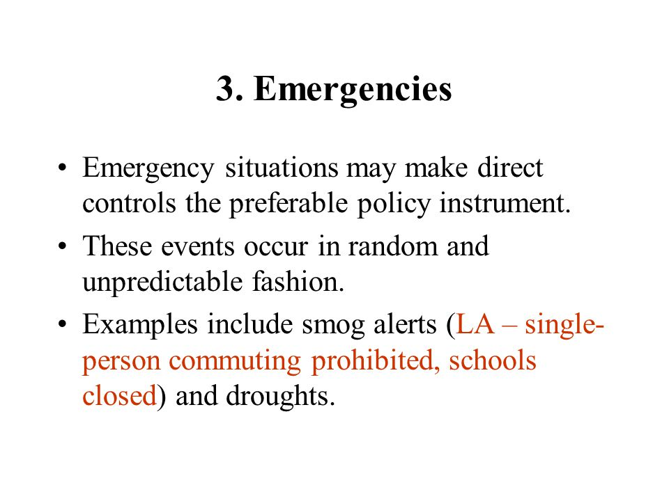 3. Emergencies Emergency situations may make direct controls the preferable policy instrument. These events occur in random and unpredictable fashion.