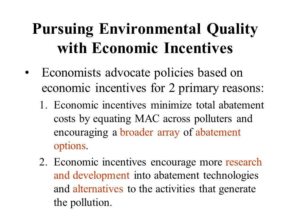 Pursuing Environmental Quality with Economic Incentives Economists advocate policies based on economic incentives for 2 primary reasons: 1.Economic in