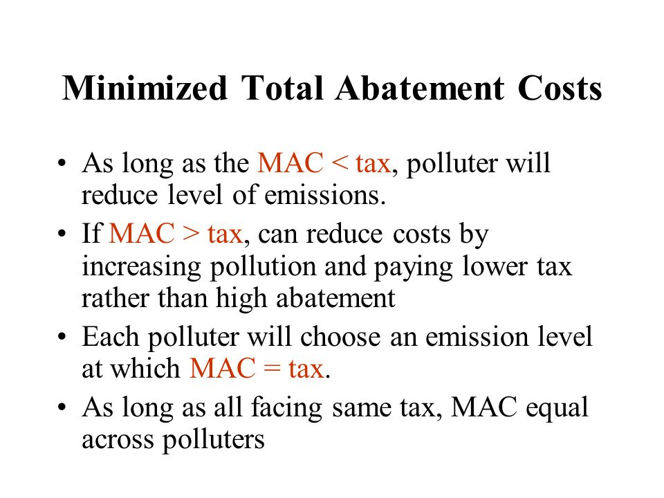 Minimized Total Abatement Costs As long as the MAC < tax, polluter will reduce level of emissions. If MAC > tax, can reduce costs by increasing pollut