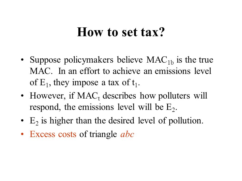Suppose policymakers believe MAC 1b is the true MAC. In an effort to achieve an emissions level of E 1, they impose a tax of t 1. However, if MAC t de