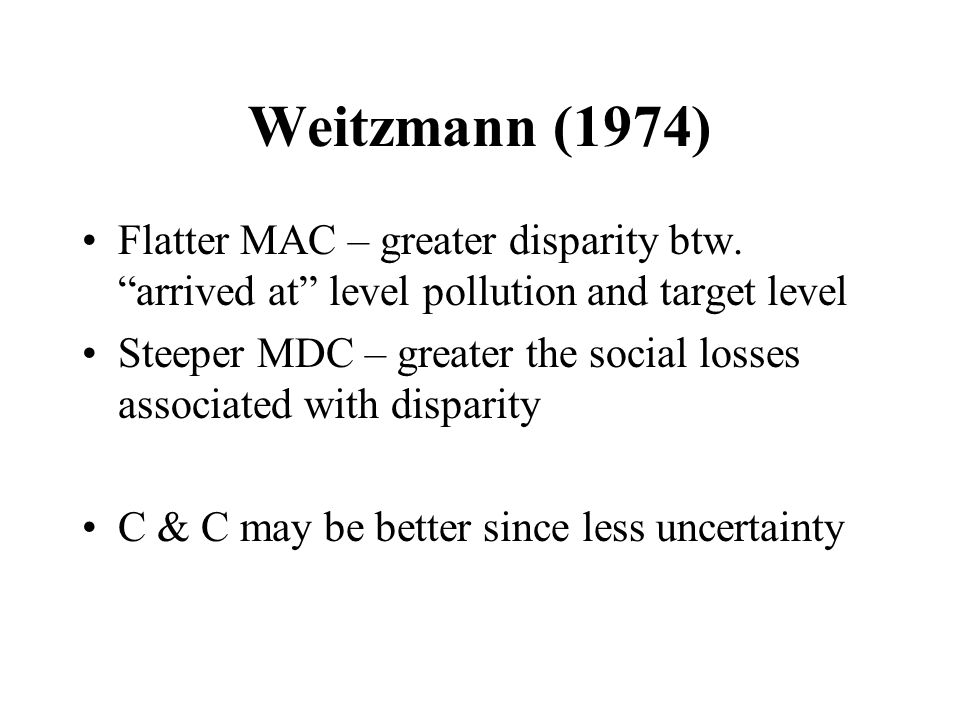 """Weitzmann (1974) Flatter MAC – greater disparity btw. """"arrived at"""" level pollution and target level Steeper MDC – greater the social losses associated"""