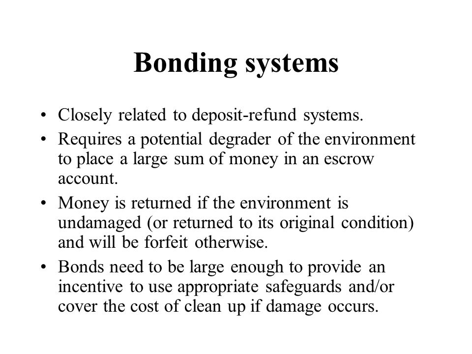 Bonding systems Closely related to deposit-refund systems. Requires a potential degrader of the environment to place a large sum of money in an escrow