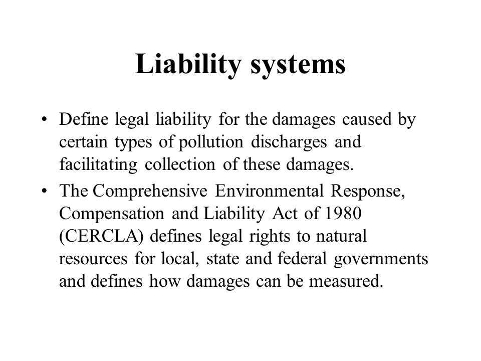Liability systems Define legal liability for the damages caused by certain types of pollution discharges and facilitating collection of these damages.