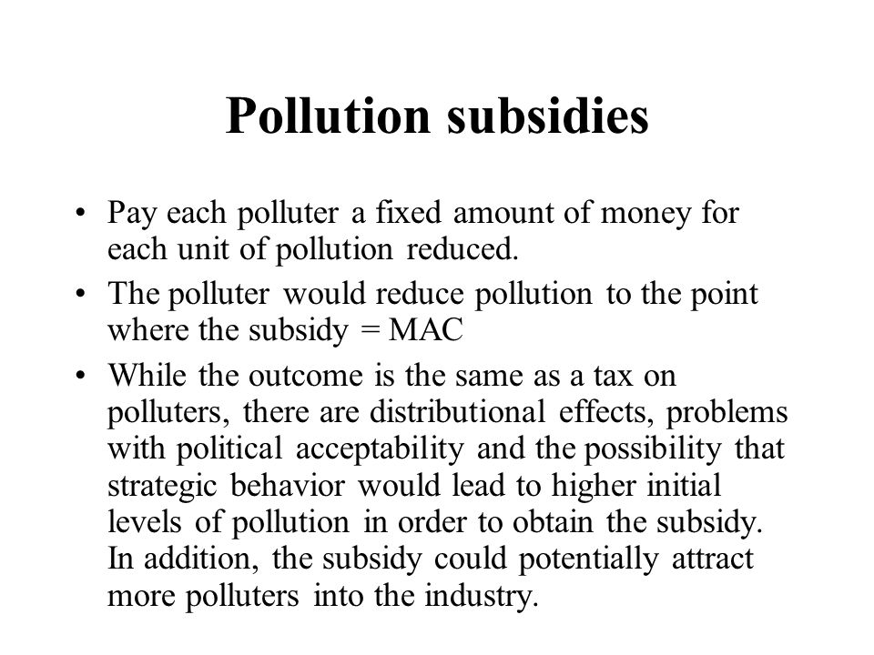 Pollution subsidies Pay each polluter a fixed amount of money for each unit of pollution reduced. The polluter would reduce pollution to the point whe