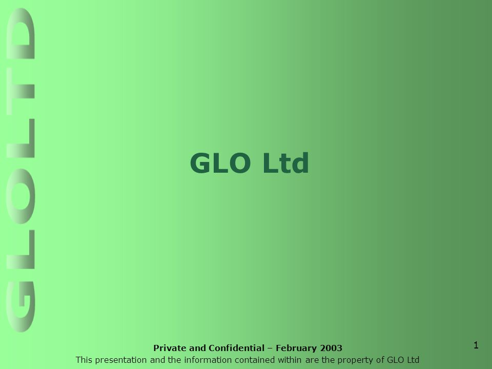 Private and Confidential – February 2003 This presentation and the information contained within are the property of GLO Ltd 1 GLO Ltd