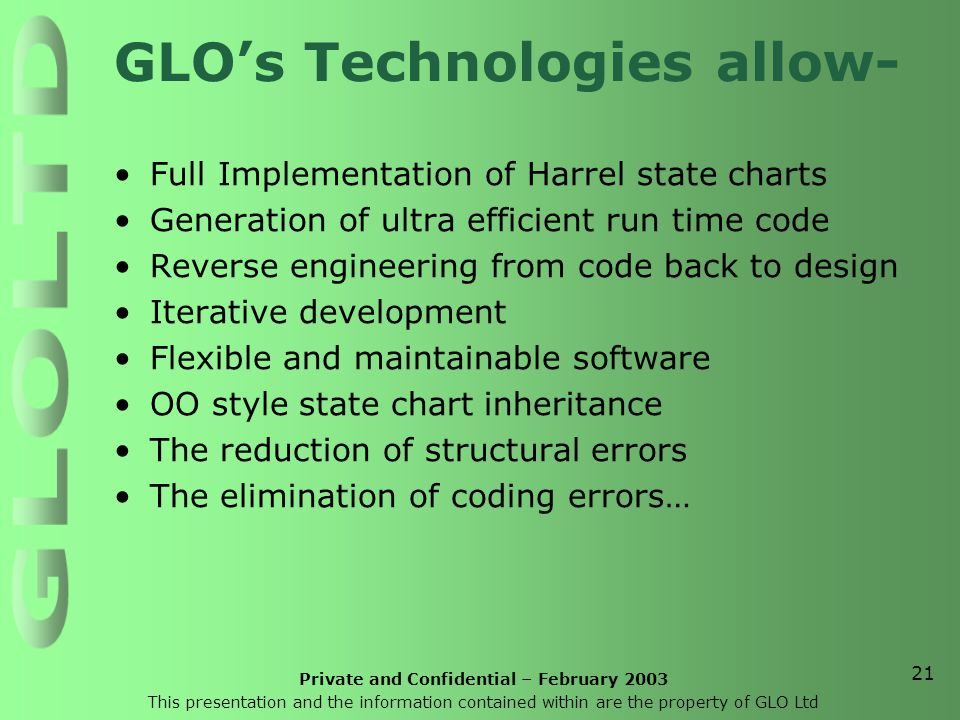 Private and Confidential – February 2003 This presentation and the information contained within are the property of GLO Ltd 21 GLO's Technologies allow- Full Implementation of Harrel state charts Generation of ultra efficient run time code Reverse engineering from code back to design Iterative development Flexible and maintainable software OO style state chart inheritance The reduction of structural errors The elimination of coding errors…