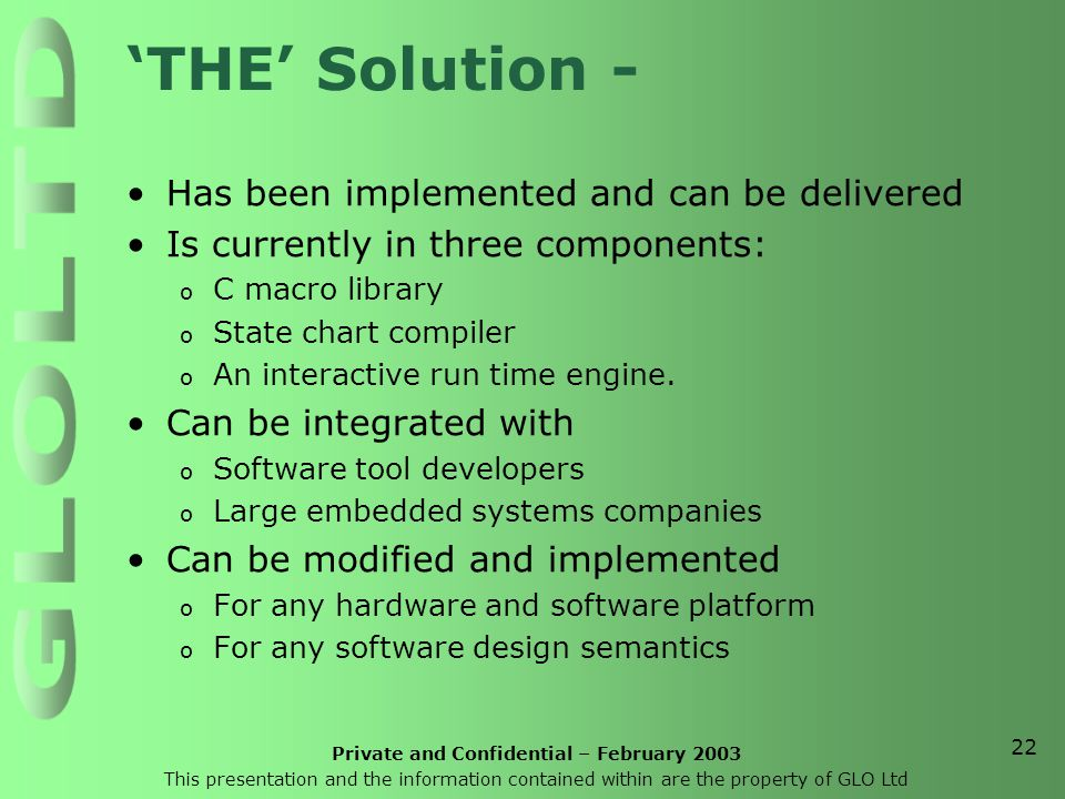 Private and Confidential – February 2003 This presentation and the information contained within are the property of GLO Ltd 22 'THE' Solution - Has been implemented and can be delivered Is currently in three components: o C macro library o State chart compiler o An interactive run time engine.