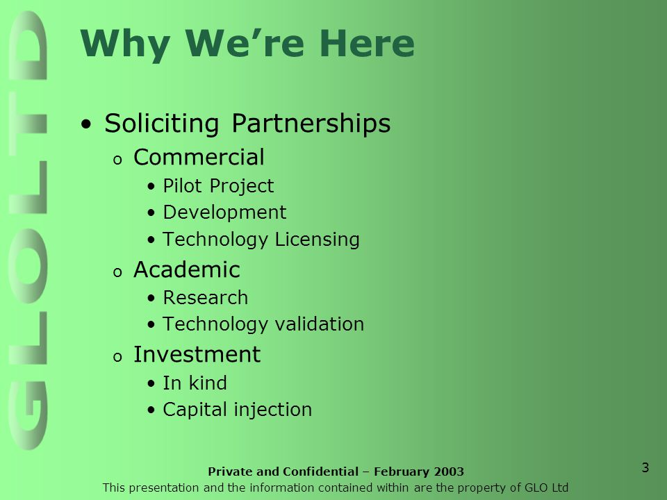 Private and Confidential – February 2003 This presentation and the information contained within are the property of GLO Ltd 3 Why We're Here Soliciting Partnerships o Commercial Pilot Project Development Technology Licensing o Academic Research Technology validation o Investment In kind Capital injection