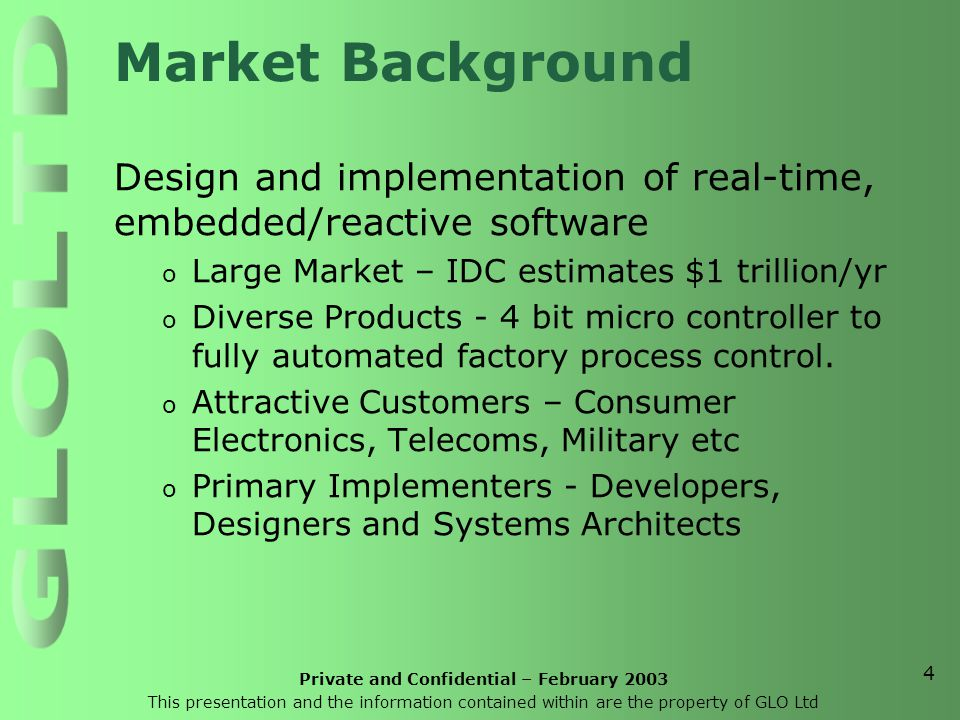 Private and Confidential – February 2003 This presentation and the information contained within are the property of GLO Ltd 4 Market Background Design and implementation of real-time, embedded/reactive software o Large Market – IDC estimates $1 trillion/yr o Diverse Products - 4 bit micro controller to fully automated factory process control.