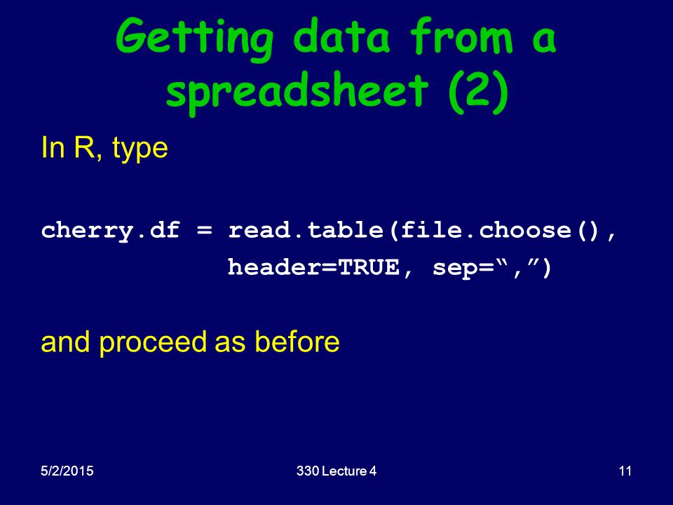 5/2/2015330 Lecture 411 Getting data from a spreadsheet (2) In R, type cherry.df = read.table(file.choose(), header=TRUE, sep= , ) and proceed as before