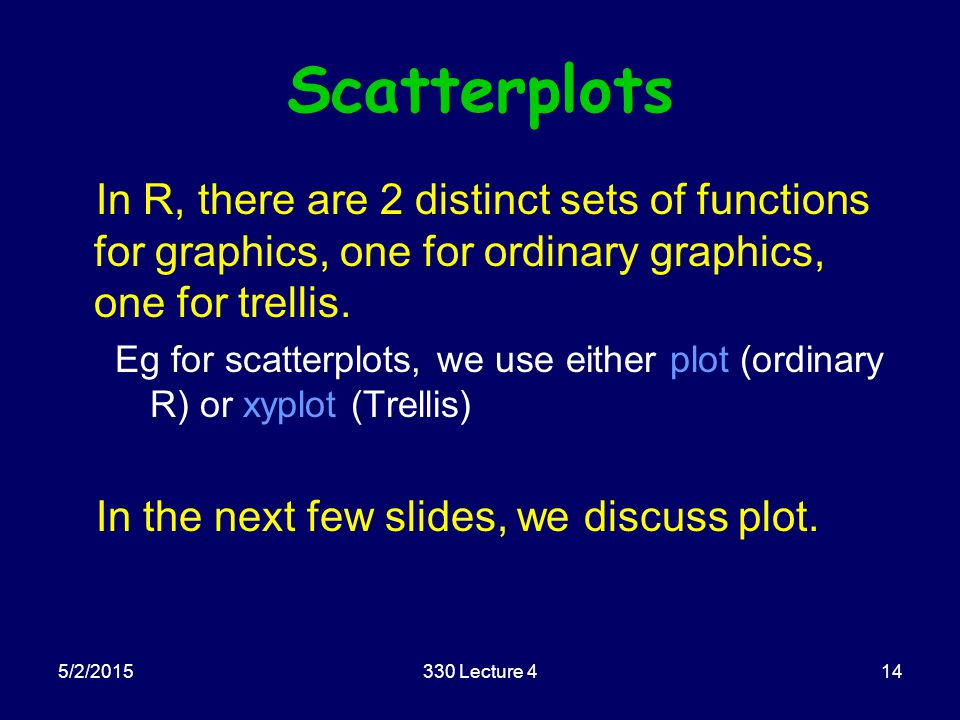 5/2/2015330 Lecture 414 Scatterplots In R, there are 2 distinct sets of functions for graphics, one for ordinary graphics, one for trellis. Eg for sca