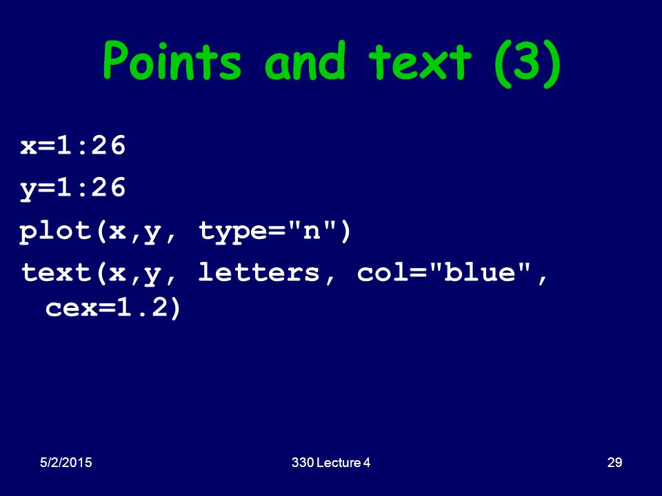 Points and text (3) x=1:26 y=1:26 plot(x,y, type= n ) text(x,y, letters, col= blue , cex=1.2) 5/2/201529330 Lecture 4