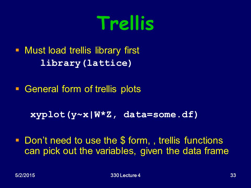 5/2/2015330 Lecture 433 Trellis  Must load trellis library first library(lattice)  General form of trellis plots xyplot(y~x|W*Z, data=some.df)  Don't need to use the $ form,, trellis functions can pick out the variables, given the data frame