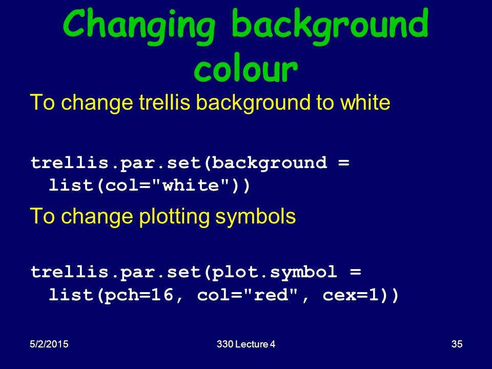 Changing background colour To change trellis background to white trellis.par.set(background = list(col= white )) To change plotting symbols trellis.par.set(plot.symbol = list(pch=16, col= red , cex=1)) 5/2/2015330 Lecture 435