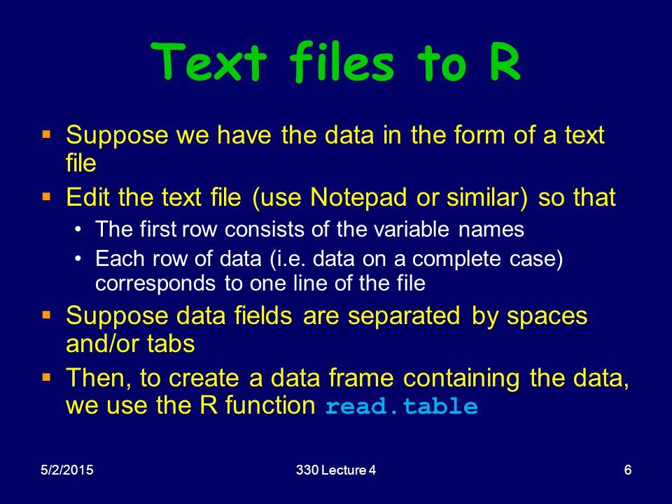 5/2/2015330 Lecture 46 Text files to R  Suppose we have the data in the form of a text file  Edit the text file (use Notepad or similar) so that The first row consists of the variable names Each row of data (i.e.