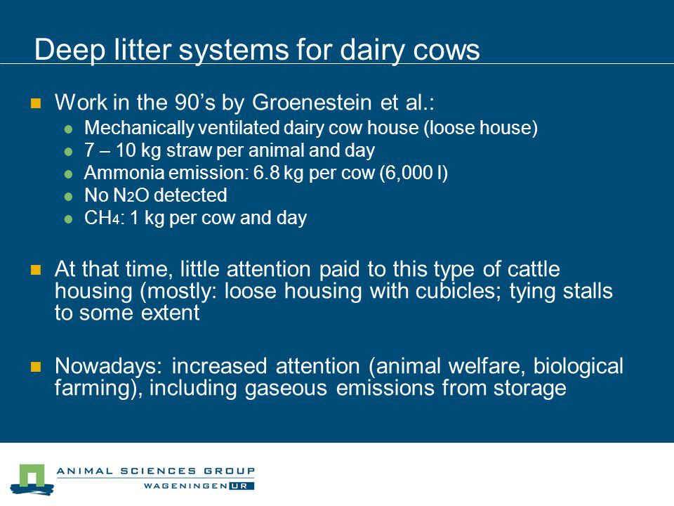 Deep litter systems for dairy cows Work in the 90's by Groenestein et al.: Mechanically ventilated dairy cow house (loose house) 7 – 10 kg straw per animal and day Ammonia emission: 6.8 kg per cow (6,000 l) No N 2 O detected CH 4 : 1 kg per cow and day At that time, little attention paid to this type of cattle housing (mostly: loose housing with cubicles; tying stalls to some extent Nowadays: increased attention (animal welfare, biological farming), including gaseous emissions from storage