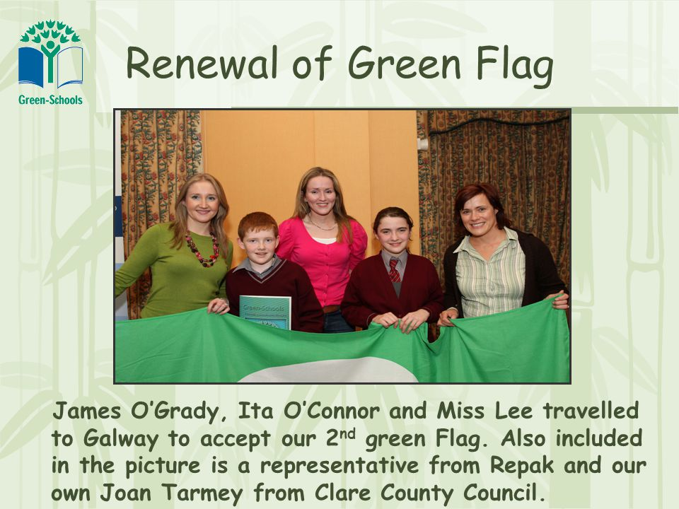 Renewal of Green Flag James O'Grady, Ita O'Connor and Miss Lee travelled to Galway to accept our 2 nd green Flag.