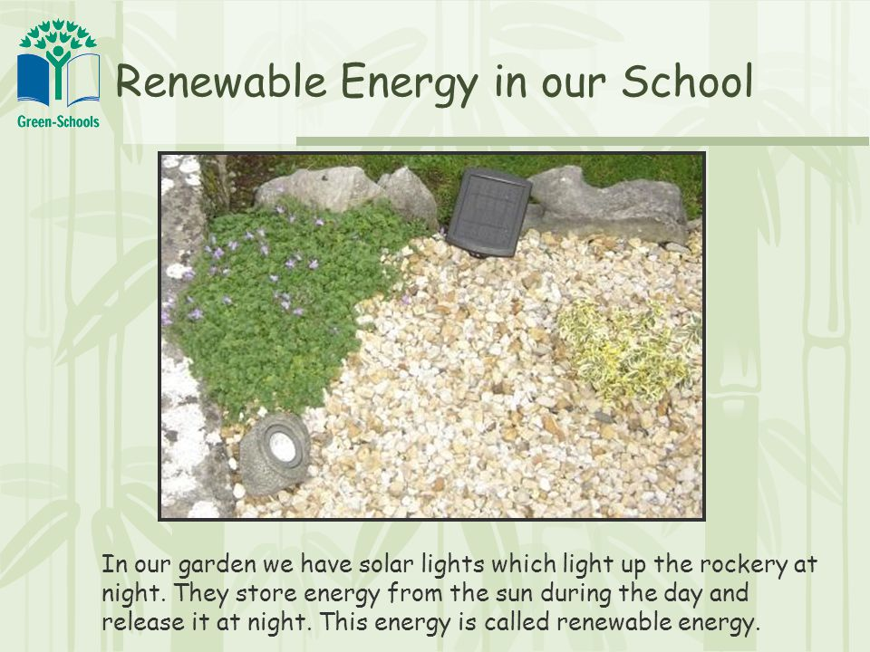 Renewable Energy in our School In our garden we have solar lights which light up the rockery at night.