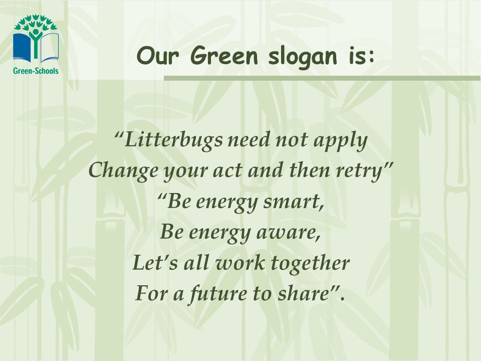 Our Green slogan is: Litterbugs need not apply Change your act and then retry Be energy smart, Be energy aware, Let's all work together For a future to share .