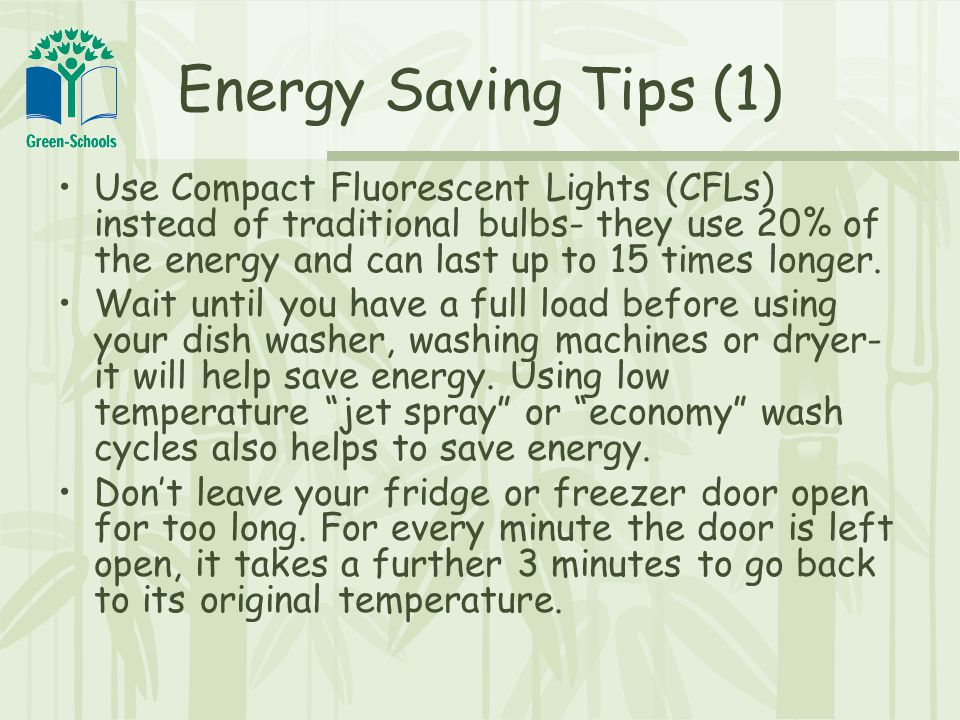 Energy Saving Tips (1) Use Compact Fluorescent Lights (CFLs) instead of traditional bulbs- they use 20% of the energy and can last up to 15 times longer.