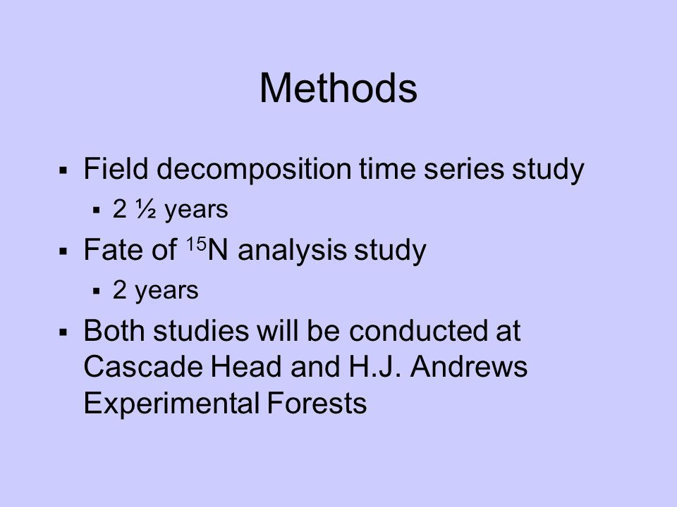 Methods  Field decomposition time series study  2 ½ years  Fate of 15 N analysis study  2 years  Both studies will be conducted at Cascade Head and H.J.