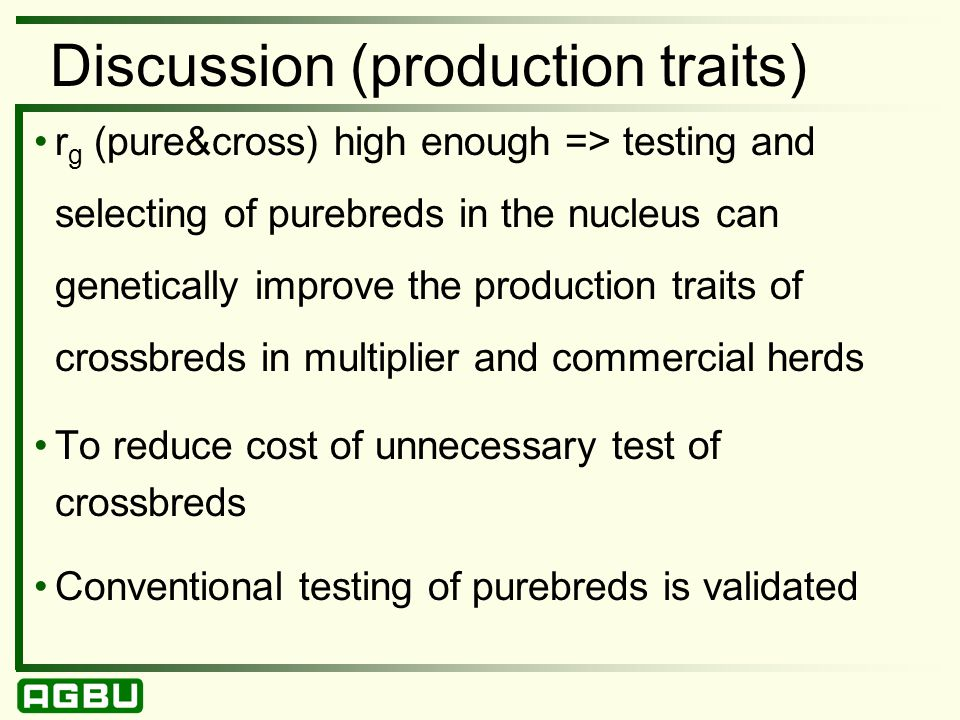 Discussion (production traits) r g (pure&cross) high enough => testing and selecting of purebreds in the nucleus can genetically improve the production traits of crossbreds in multiplier and commercial herds To reduce cost of unnecessary test of crossbreds Conventional testing of purebreds is validated