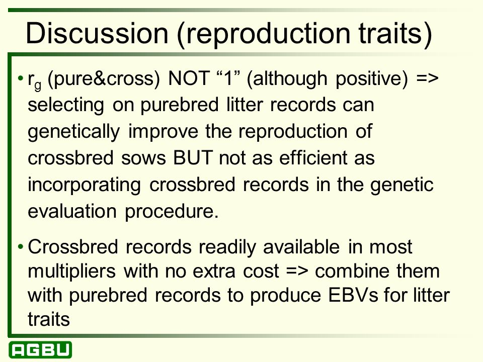 Discussion (reproduction traits) r g (pure&cross) NOT 1 (although positive) => selecting on purebred litter records can genetically improve the reproduction of crossbred sows BUT not as efficient as incorporating crossbred records in the genetic evaluation procedure.