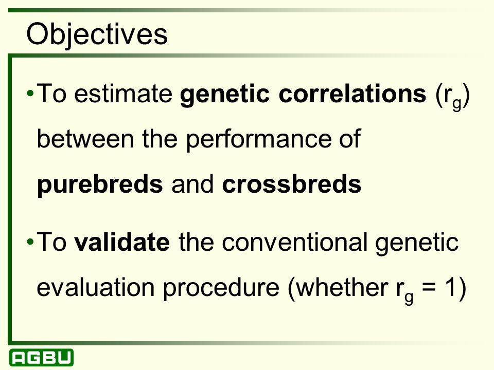 Objectives To estimate genetic correlations (r g ) between the performance of purebreds and crossbreds To validate the conventional genetic evaluation procedure (whether r g = 1)