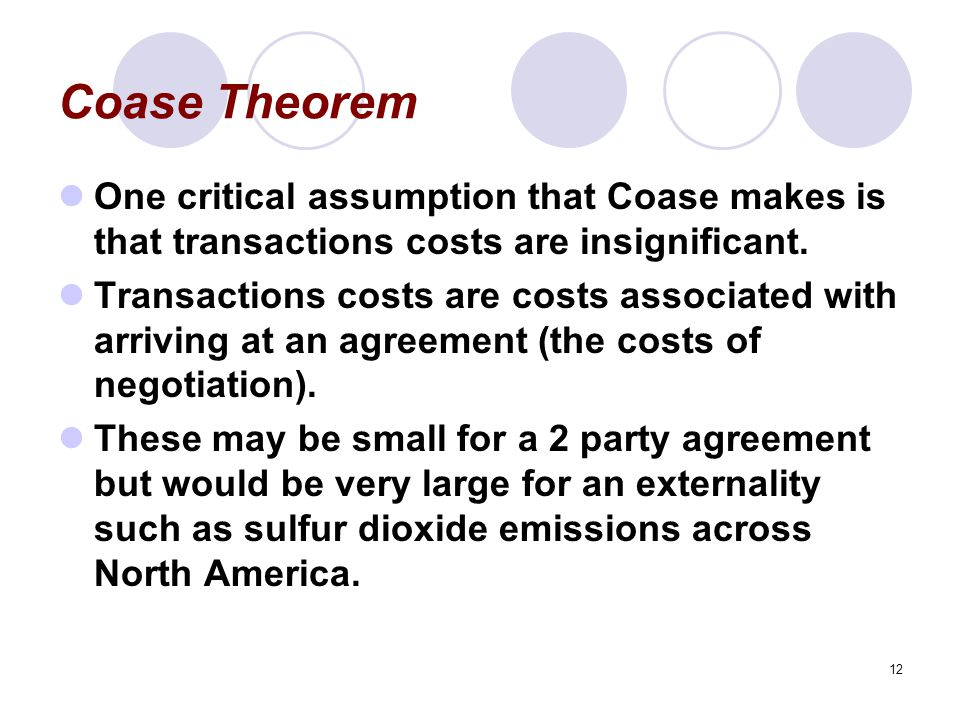 12 Coase Theorem One critical assumption that Coase makes is that transactions costs are insignificant.