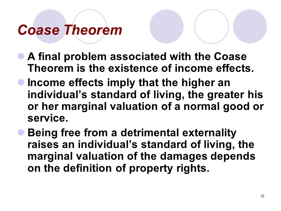 16 Coase Theorem A final problem associated with the Coase Theorem is the existence of income effects.