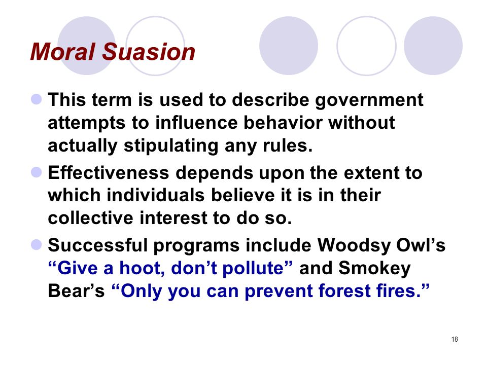 18 Moral Suasion This term is used to describe government attempts to influence behavior without actually stipulating any rules.