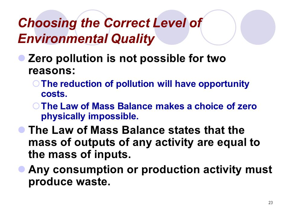 23 Choosing the Correct Level of Environmental Quality Zero pollution is not possible for two reasons:  The reduction of pollution will have opportunity costs.