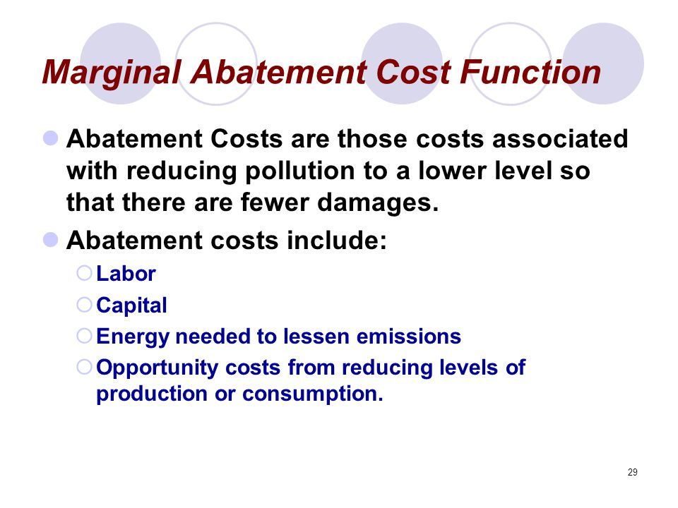29 Marginal Abatement Cost Function Abatement Costs are those costs associated with reducing pollution to a lower level so that there are fewer damages.