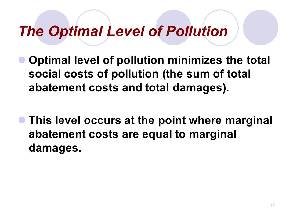 33 The Optimal Level of Pollution Optimal level of pollution minimizes the total social costs of pollution (the sum of total abatement costs and total damages).