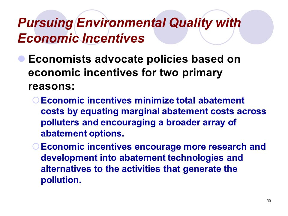 50 Pursuing Environmental Quality with Economic Incentives Economists advocate policies based on economic incentives for two primary reasons:  Economic incentives minimize total abatement costs by equating marginal abatement costs across polluters and encouraging a broader array of abatement options.