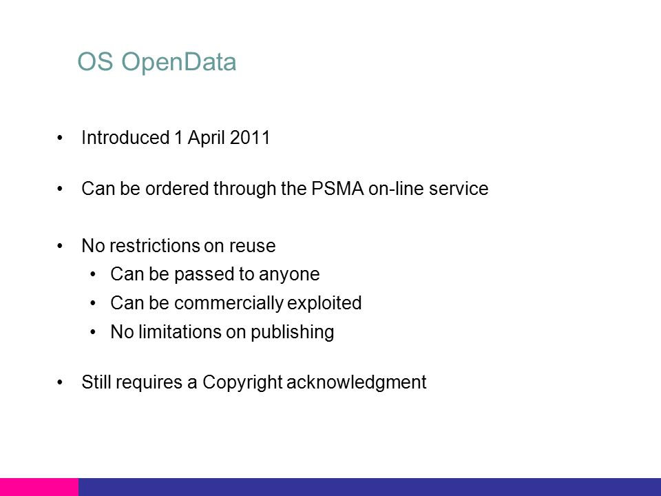 OS OpenData Introduced 1 April 2011 Can be ordered through the PSMA on-line service No restrictions on reuse Can be passed to anyone Can be commercially exploited No limitations on publishing Still requires a Copyright acknowledgment