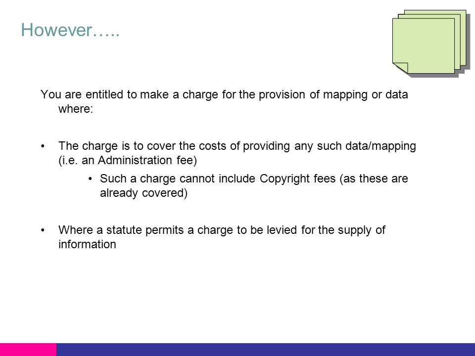 However….. You are entitled to make a charge for the provision of mapping or data where: The charge is to cover the costs of providing any such data/m
