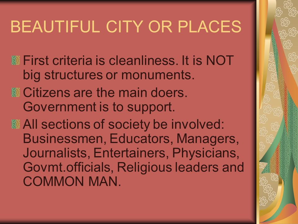 BEAUTIFUL CITY OR PLACES First criteria is cleanliness. It is NOT big structures or monuments. Citizens are the main doers. Government is to support.