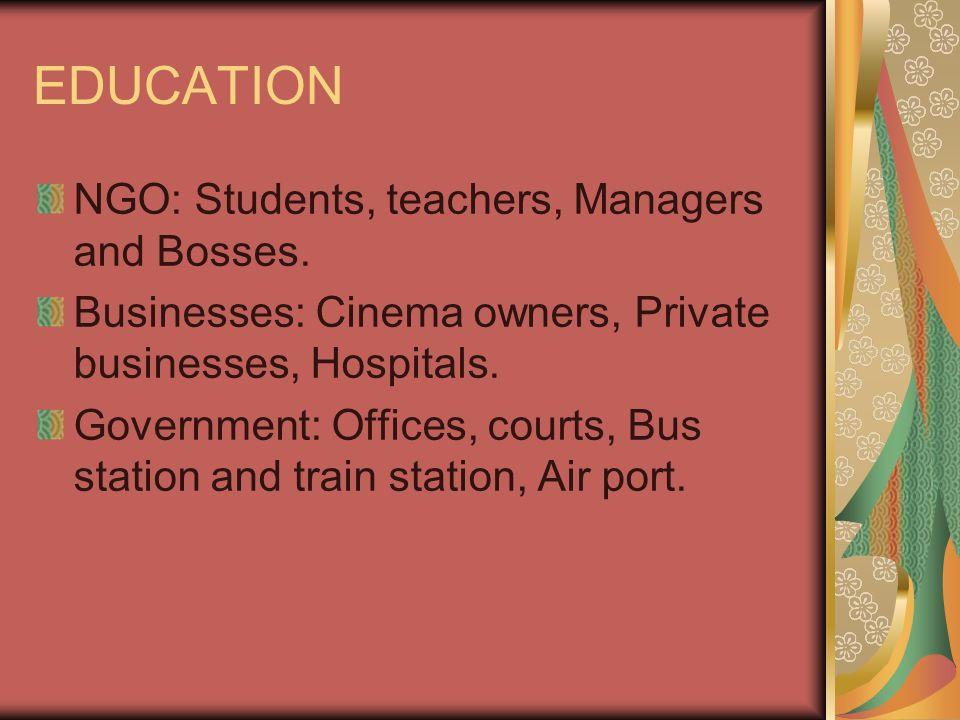 EDUCATION NGO: Students, teachers, Managers and Bosses. Businesses: Cinema owners, Private businesses, Hospitals. Government: Offices, courts, Bus sta