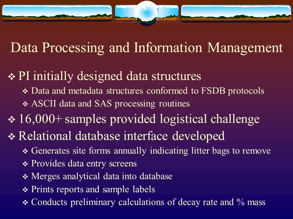 Data Processing and Information Management  PI initially designed data structures  Data and metadata structures conformed to FSDB protocols  ASCII data and SAS processing routines  16,000+ samples provided logistical challenge  Relational database interface developed  Generates site forms annually indicating litter bags to remove  Provides data entry screens  Merges analytical data into database  Prints reports and sample labels  Conducts preliminary calculations of decay rate and % mass