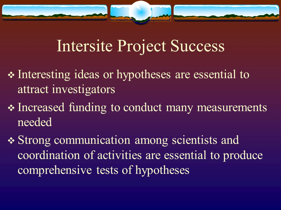 Intersite Project Success  Interesting ideas or hypotheses are essential to attract investigators  Increased funding to conduct many measurements needed  Strong communication among scientists and coordination of activities are essential to produce comprehensive tests of hypotheses