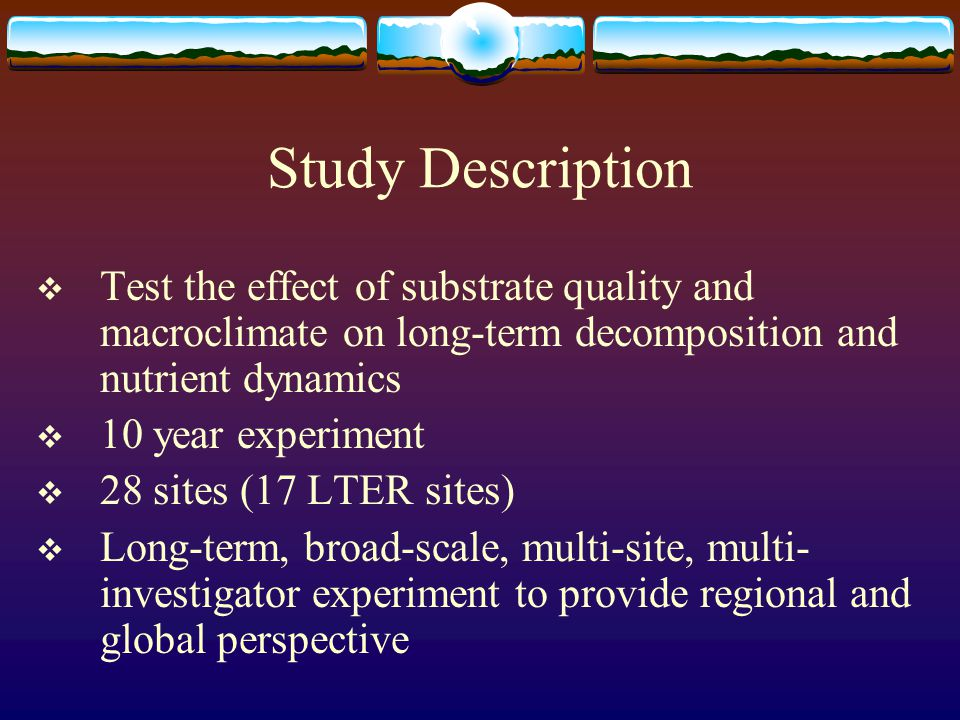 Study Description  Test the effect of substrate quality and macroclimate on long-term decomposition and nutrient dynamics  10 year experiment  28 sites (17 LTER sites)  Long-term, broad-scale, multi-site, multi- investigator experiment to provide regional and global perspective