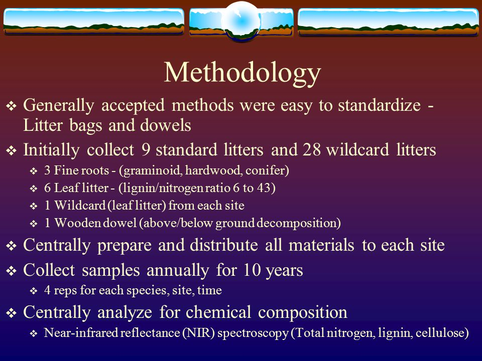 Methodology  Generally accepted methods were easy to standardize - Litter bags and dowels  Initially collect 9 standard litters and 28 wildcard litters  3 Fine roots - (graminoid, hardwood, conifer)  6 Leaf litter - (lignin/nitrogen ratio 6 to 43)  1 Wildcard (leaf litter) from each site  1 Wooden dowel (above/below ground decomposition)  Centrally prepare and distribute all materials to each site  Collect samples annually for 10 years  4 reps for each species, site, time  Centrally analyze for chemical composition  Near-infrared reflectance (NIR) spectroscopy (Total nitrogen, lignin, cellulose)