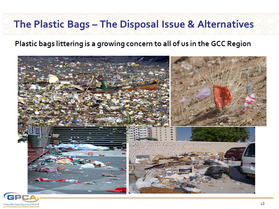 18 The Plastic Bags – The Disposal Issue & Alternatives Plastic bags littering is a growing concern to all of us in the GCC Region
