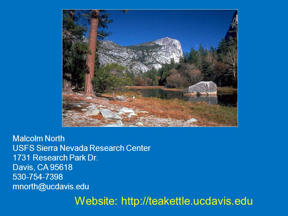 Malcolm North USFS Sierra Nevada Research Center 1731 Research Park Dr. Davis, CA 95618 530-754-7398 mnorth@ucdavis.edu Website: http://teakettle.ucda