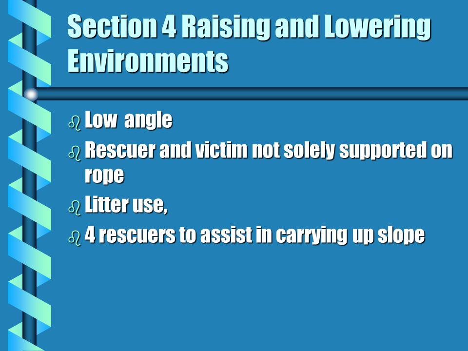 Section 4 Raising and Lowering Environments b Low angle b Rescuer and victim not solely supported on rope b Litter use, b 4 rescuers to assist in carrying up slope