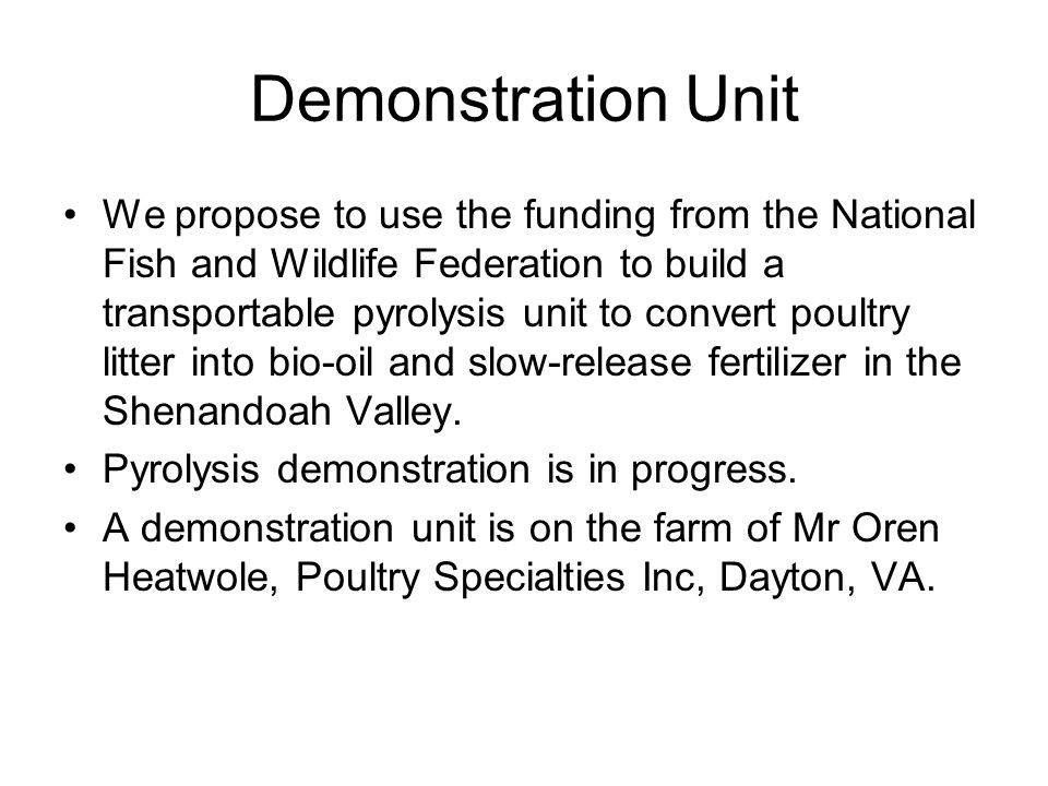 Demonstration Unit We propose to use the funding from the National Fish and Wildlife Federation to build a transportable pyrolysis unit to convert poultry litter into bio-oil and slow-release fertilizer in the Shenandoah Valley.